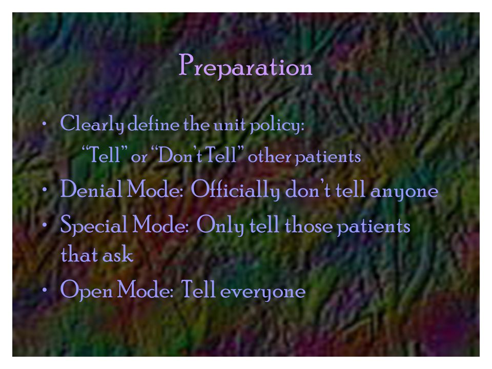 Preparation Clearly define the unit policy: Tell or Don't Tell other patients Denial Mode: Officially don't tell anyone Special Mode: Only tell those patients that ask Open Mode: Tell everyone