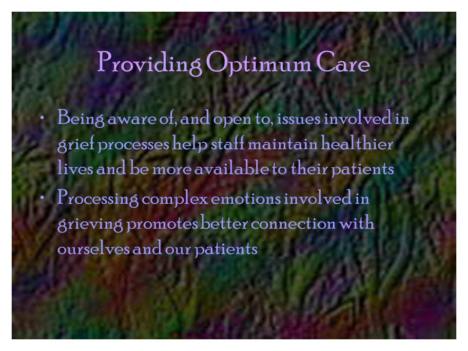 Providing Optimum Care Being aware of, and open to, issues involved in grief processes help staff maintain healthier lives and be more available to their patients Processing complex emotions involved in grieving promotes better connection with ourselves and our patients