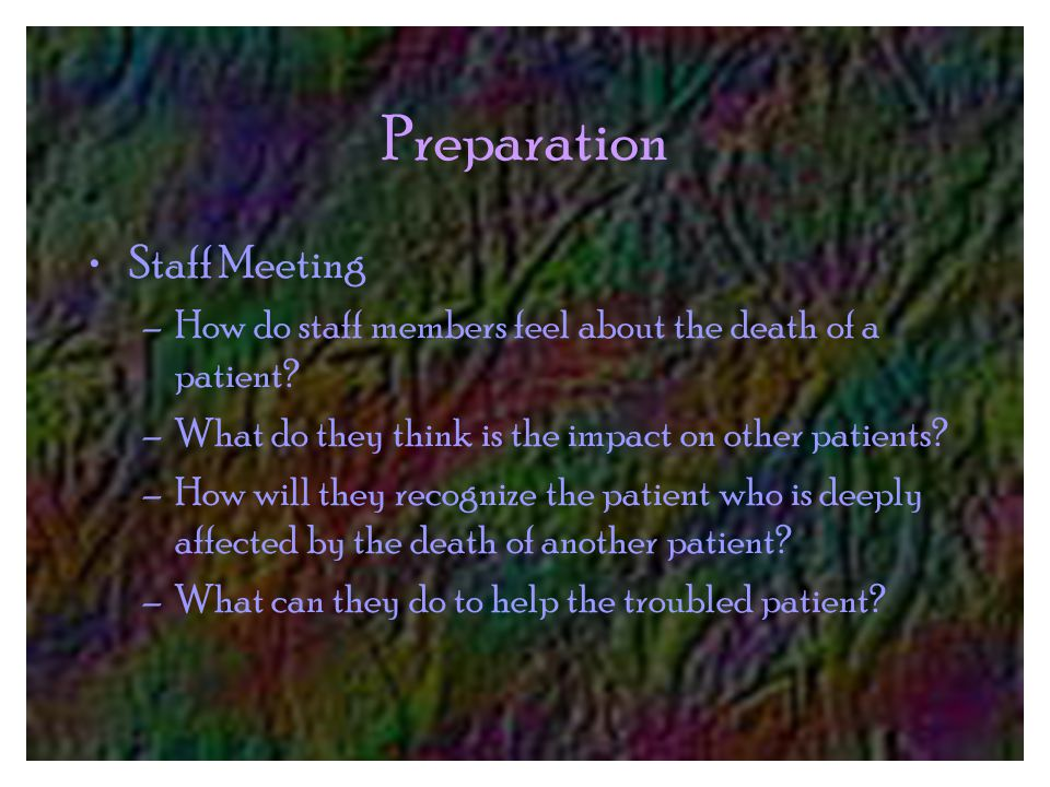 Preparation Staff Meeting –How do staff members feel about the death of a patient.