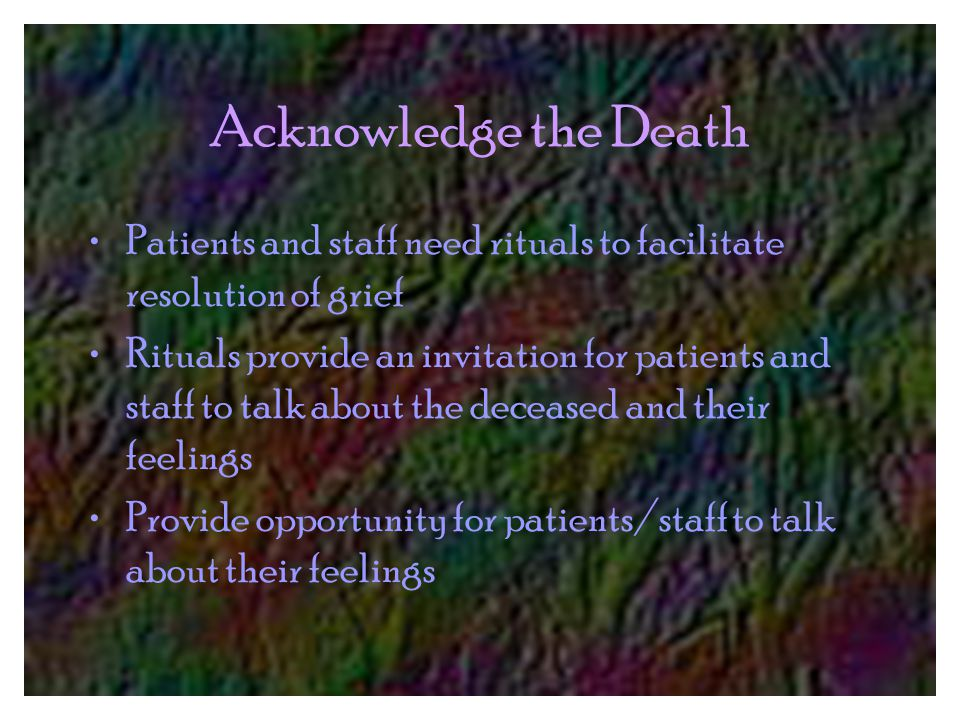 Acknowledge the Death Patients and staff need rituals to facilitate resolution of grief Rituals provide an invitation for patients and staff to talk about the deceased and their feelings Provide opportunity for patients/staff to talk about their feelings