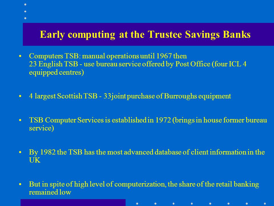 Early computing at the Trustee Savings Banks Computers TSB: manual operations until 1967 then 23 English TSB - use bureau service offered by Post Office (four ICL 4 equipped centres) 4 largest Scottish TSB - 33joint purchase of Burroughs equipment TSB Computer Services is established in 1972 (brings in house former bureau service) By 1982 the TSB has the most advanced database of client information in the UK But in spite of high level of computerization, the share of the retail banking remained low