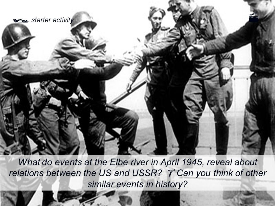  starter activity What do events at the Elbe river in April 1945, reveal about relations between the US and USSR.