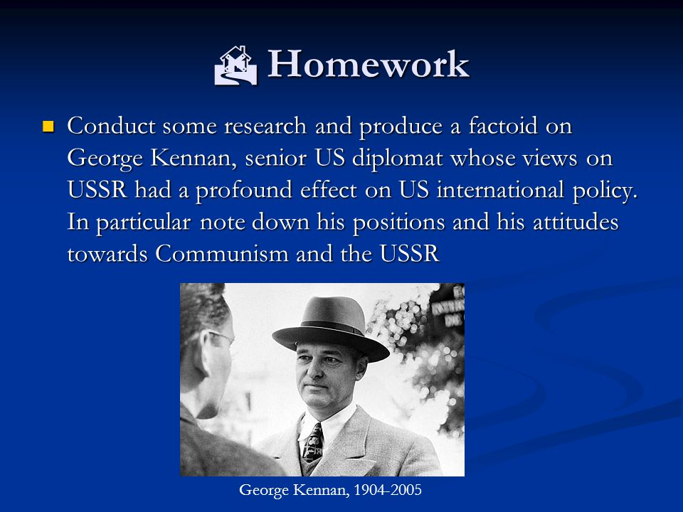  Homework Conduct some research and produce a factoid on George Kennan, senior US diplomat whose views on USSR had a profound effect on US international policy.