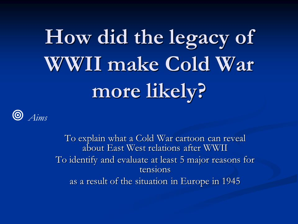 How did the legacy of WWII make Cold War more likely.