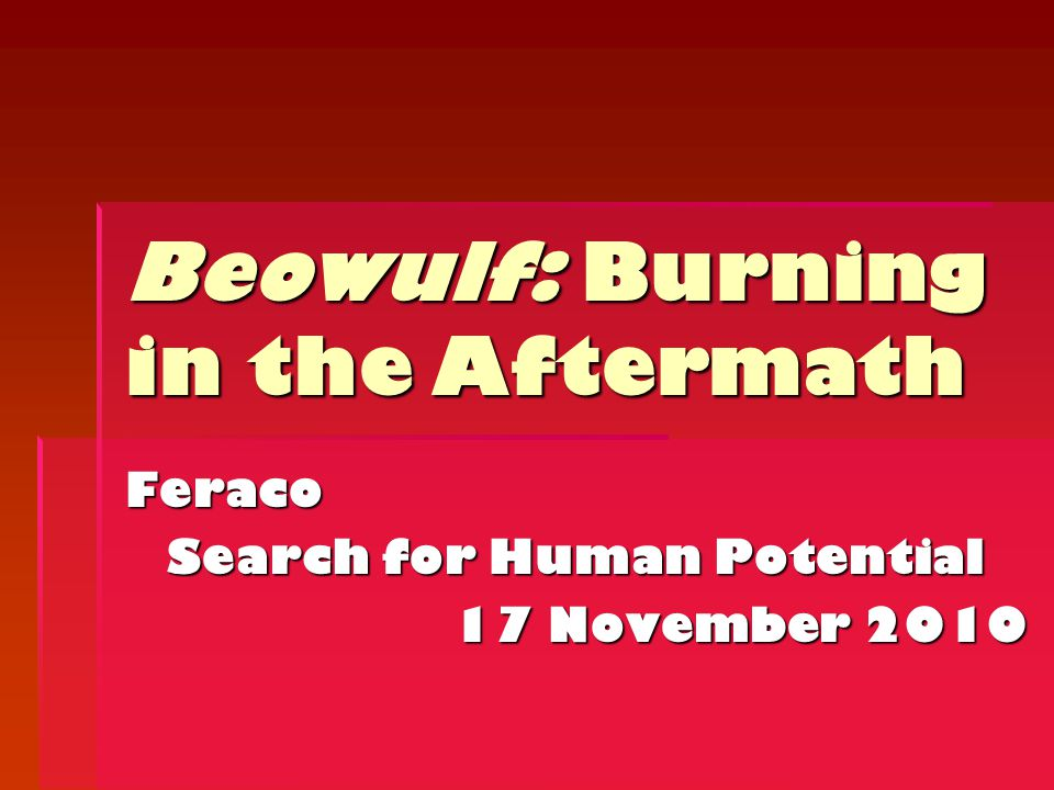 Feraco Search for Human Potential 17 November 2010 Beowulf: Burning in the Aftermath
