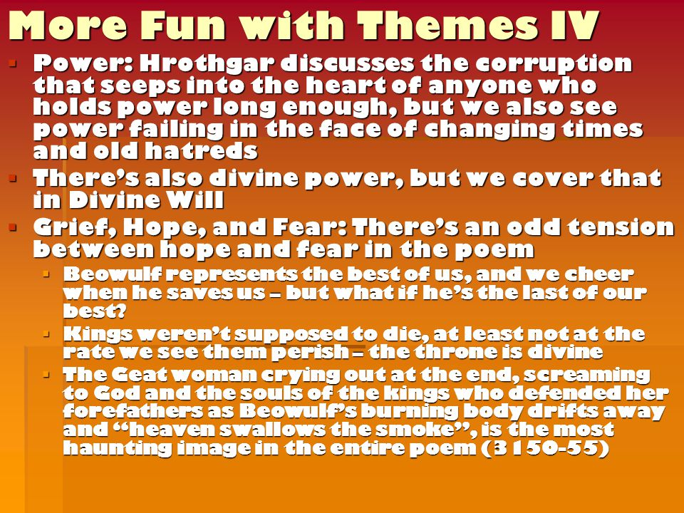 More Fun with Themes IV  Power: Hrothgar discusses the corruption that seeps into the heart of anyone who holds power long enough, but we also see power failing in the face of changing times and old hatreds  There's also divine power, but we cover that in Divine Will  Grief, Hope, and Fear: There's an odd tension between hope and fear in the poem  Beowulf represents the best of us, and we cheer when he saves us – but what if he's the last of our best.