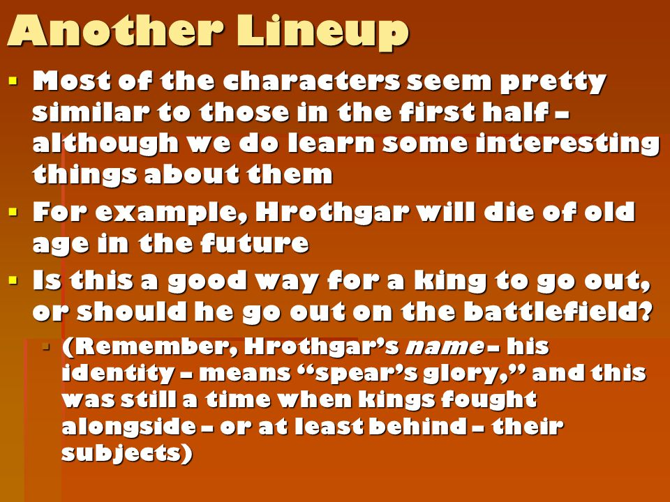 Another Lineup  Most of the characters seem pretty similar to those in the first half – although we do learn some interesting things about them  For example, Hrothgar will die of old age in the future  Is this a good way for a king to go out, or should he go out on the battlefield.