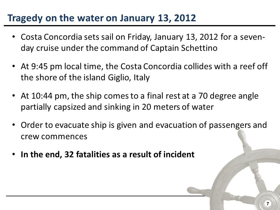 7 Tragedy on the water on January 13, 2012 Costa Concordia sets sail on Friday, January 13, 2012 for a seven- day cruise under the command of Captain Schettino At 9:45 pm local time, the Costa Concordia collides with a reef off the shore of the island Giglio, Italy At 10:44 pm, the ship comes to a final rest at a 70 degree angle partially capsized and sinking in 20 meters of water Order to evacuate ship is given and evacuation of passengers and crew commences In the end, 32 fatalities as a result of incident