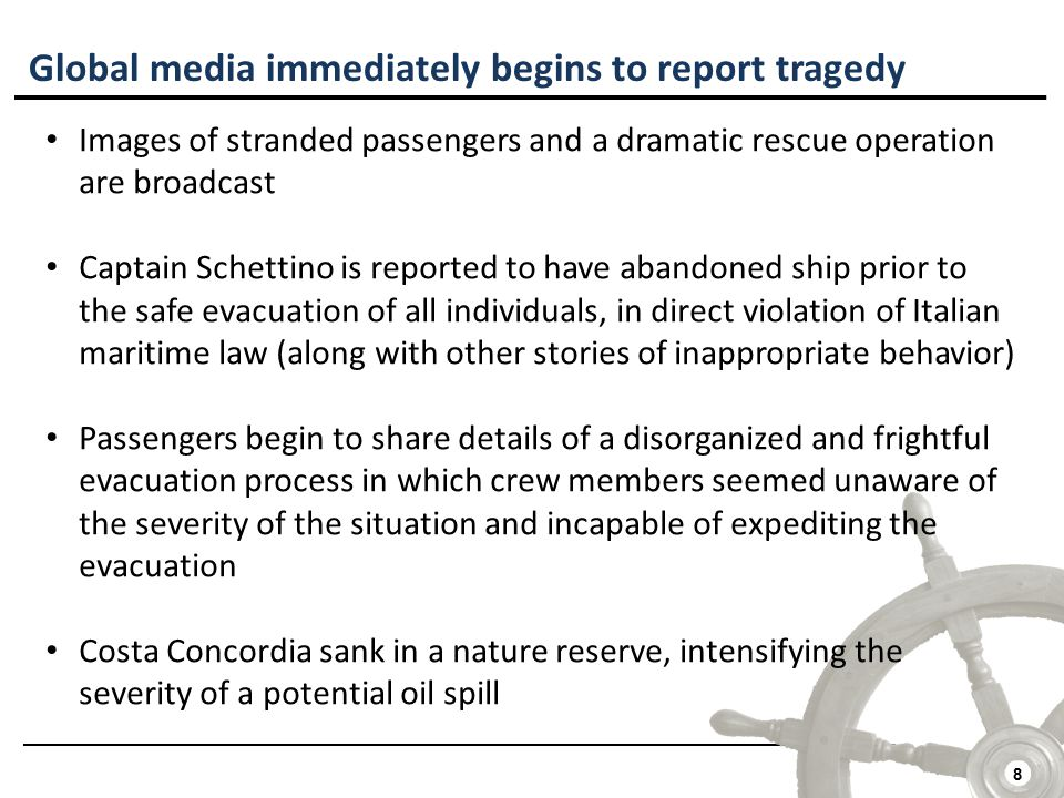 8 Global media immediately begins to report tragedy Images of stranded passengers and a dramatic rescue operation are broadcast Captain Schettino is reported to have abandoned ship prior to the safe evacuation of all individuals, in direct violation of Italian maritime law (along with other stories of inappropriate behavior) Passengers begin to share details of a disorganized and frightful evacuation process in which crew members seemed unaware of the severity of the situation and incapable of expediting the evacuation Costa Concordia sank in a nature reserve, intensifying the severity of a potential oil spill