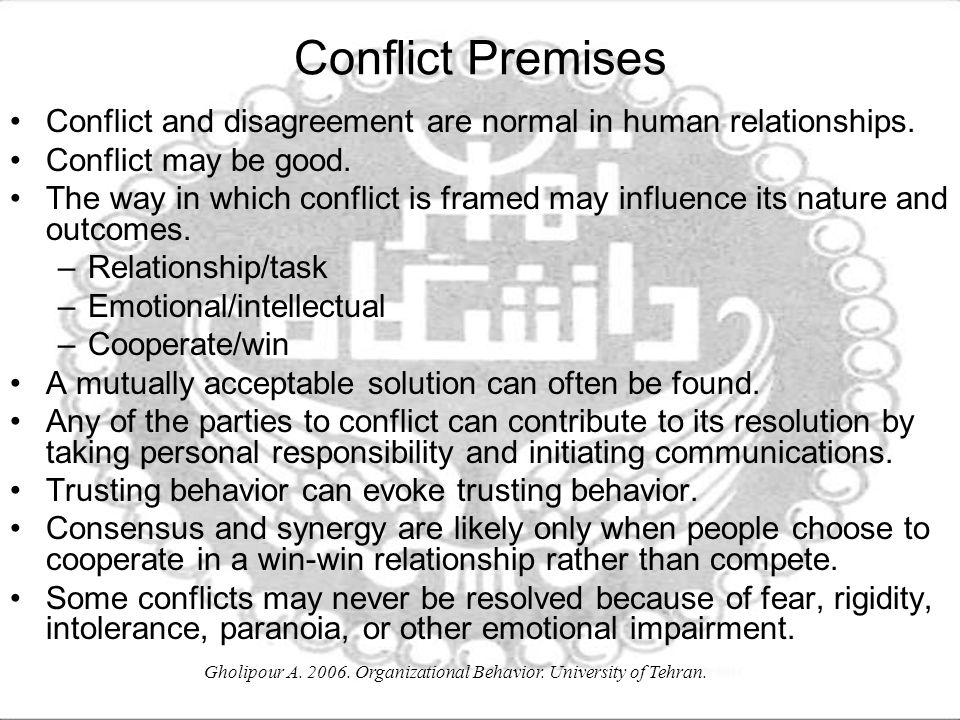 Gholipour A. 2006. Organizational Behavior. University of Tehran. Conflict Premises Conflict and disagreement are normal in human relationships. Confl