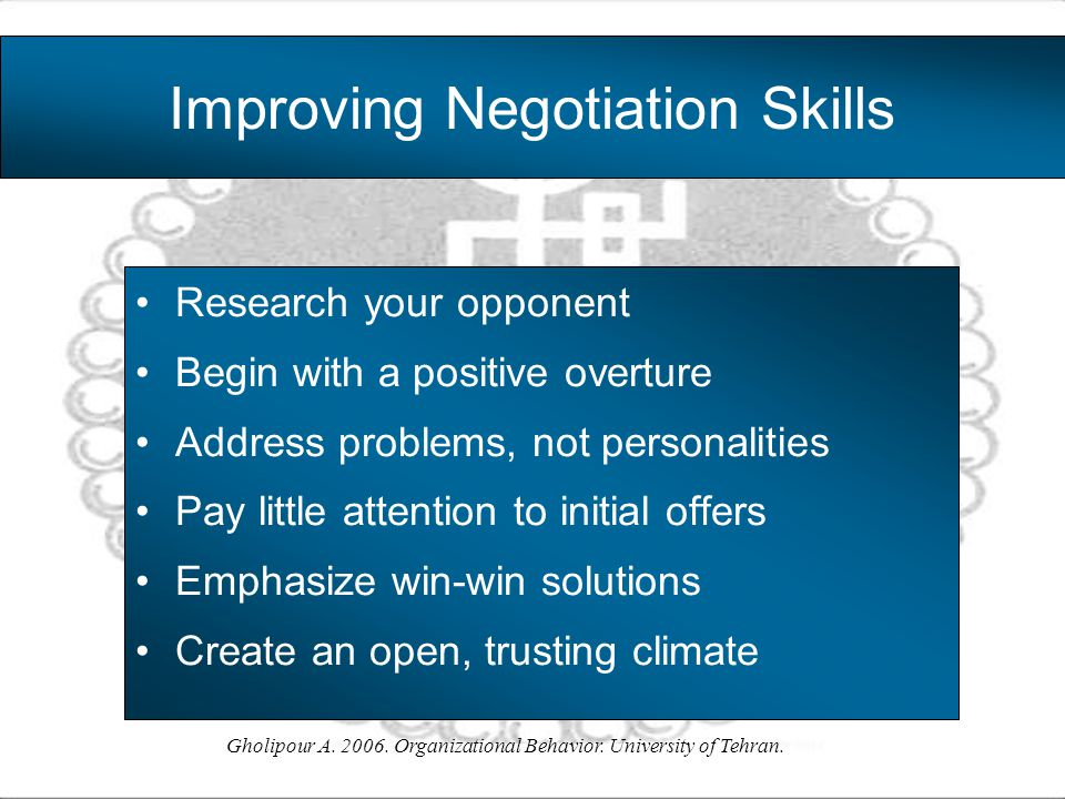 Gholipour A. 2006. Organizational Behavior. University of Tehran. Improving Negotiation Skills Research your opponent Begin with a positive overture A