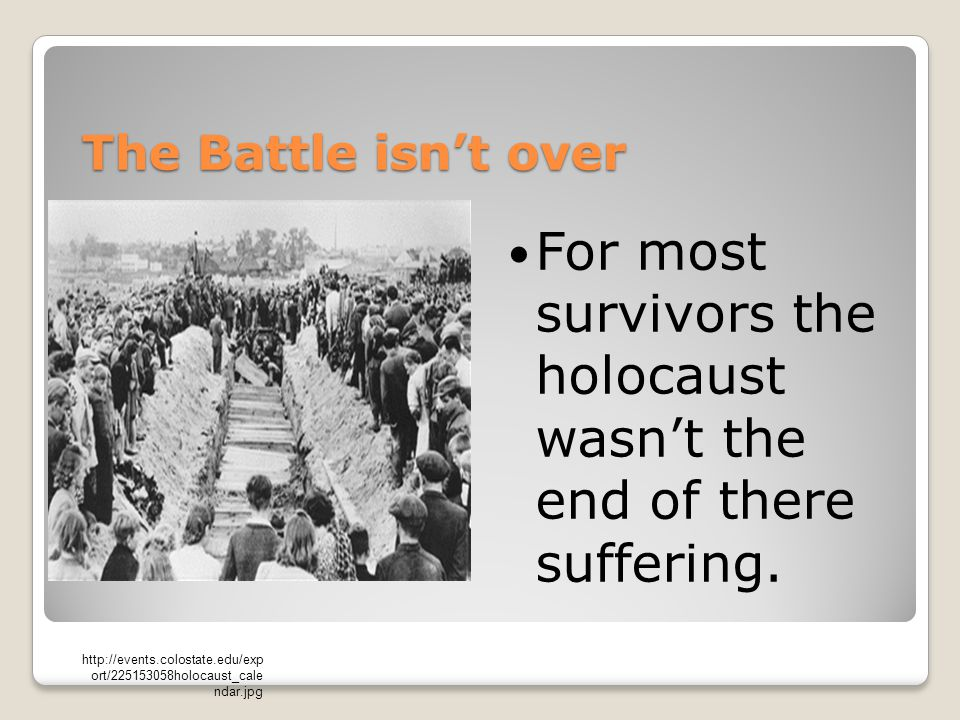 The Battle isn't over For most survivors the holocaust wasn't the end of there suffering.