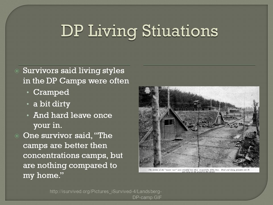  Survivors said living styles in the DP Camps were often Cramped a bit dirty And hard leave once your in.