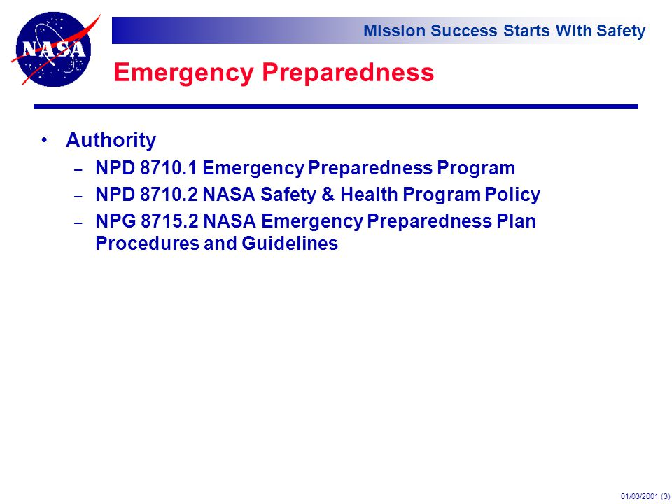 Mission Success Starts With Safety 01/03/2001 (3) Emergency Preparedness Authority – NPD Emergency Preparedness Program – NPD NASA Safety & Health Program Policy – NPG NASA Emergency Preparedness Plan Procedures and Guidelines