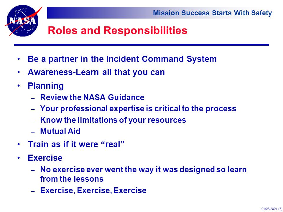 Mission Success Starts With Safety 01/03/2001 (7) Roles and Responsibilities Be a partner in the Incident Command System Awareness-Learn all that you can Planning – Review the NASA Guidance – Your professional expertise is critical to the process – Know the limitations of your resources – Mutual Aid Train as if it were real Exercise – No exercise ever went the way it was designed so learn from the lessons – Exercise, Exercise, Exercise o A sub³ bullet