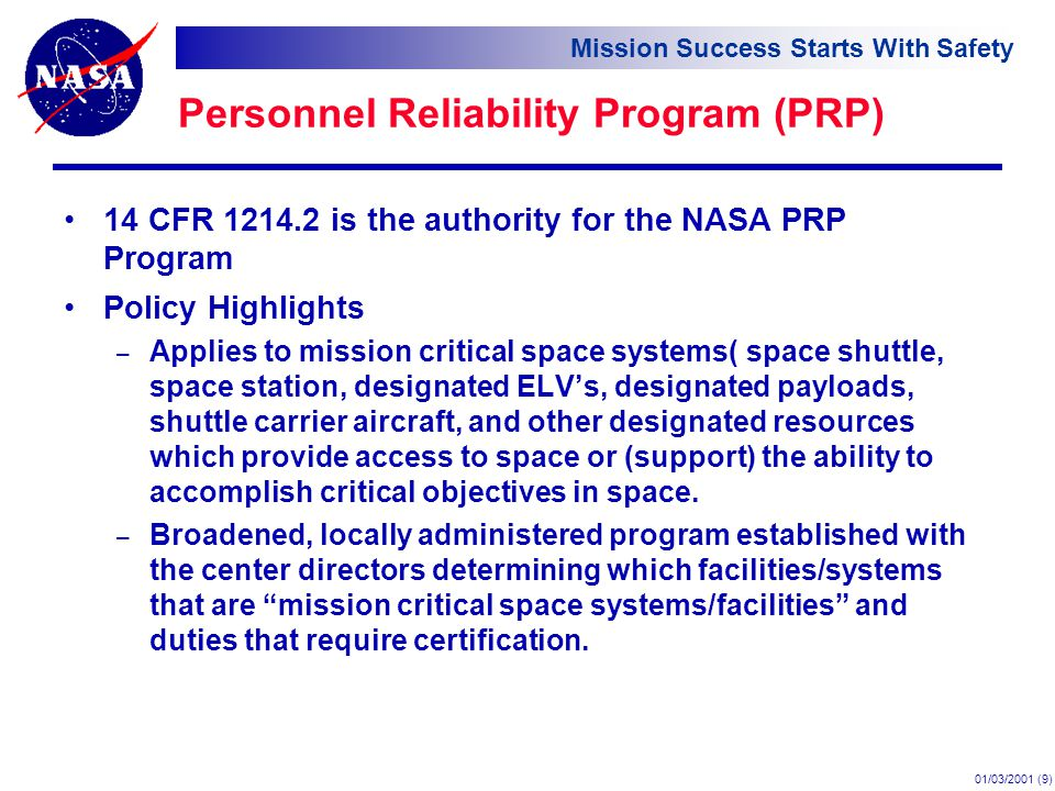 Mission Success Starts With Safety 01/03/2001 (9) Personnel Reliability Program (PRP) 14 CFR is the authority for the NASA PRP Program Policy Highlights – Applies to mission critical space systems( space shuttle, space station, designated ELV's, designated payloads, shuttle carrier aircraft, and other designated resources which provide access to space or (support) the ability to accomplish critical objectives in space.