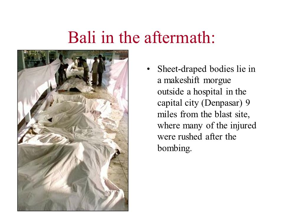 Bali in the aftermath: Sheet-draped bodies lie in a makeshift morgue outside a hospital in the capital city (Denpasar) 9 miles from the blast site, where many of the injured were rushed after the bombing.