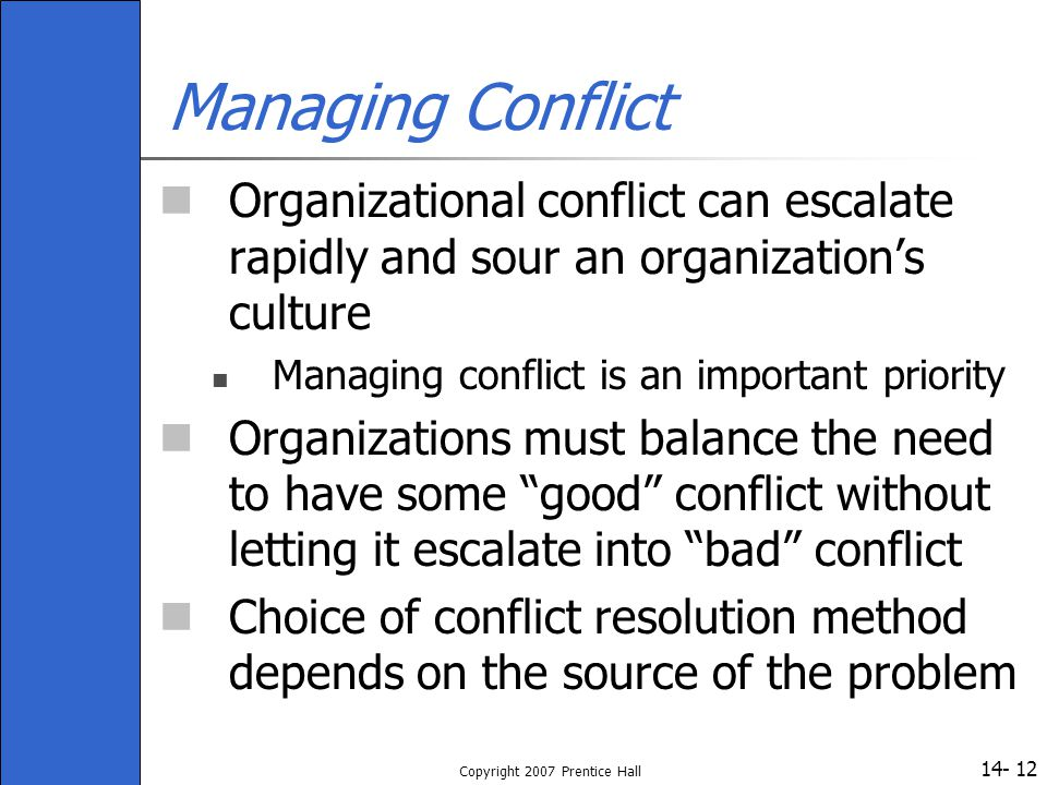 14- Copyright 2007 Prentice Hall 12 Managing Conflict Organizational conflict can escalate rapidly and sour an organization's culture Managing conflic