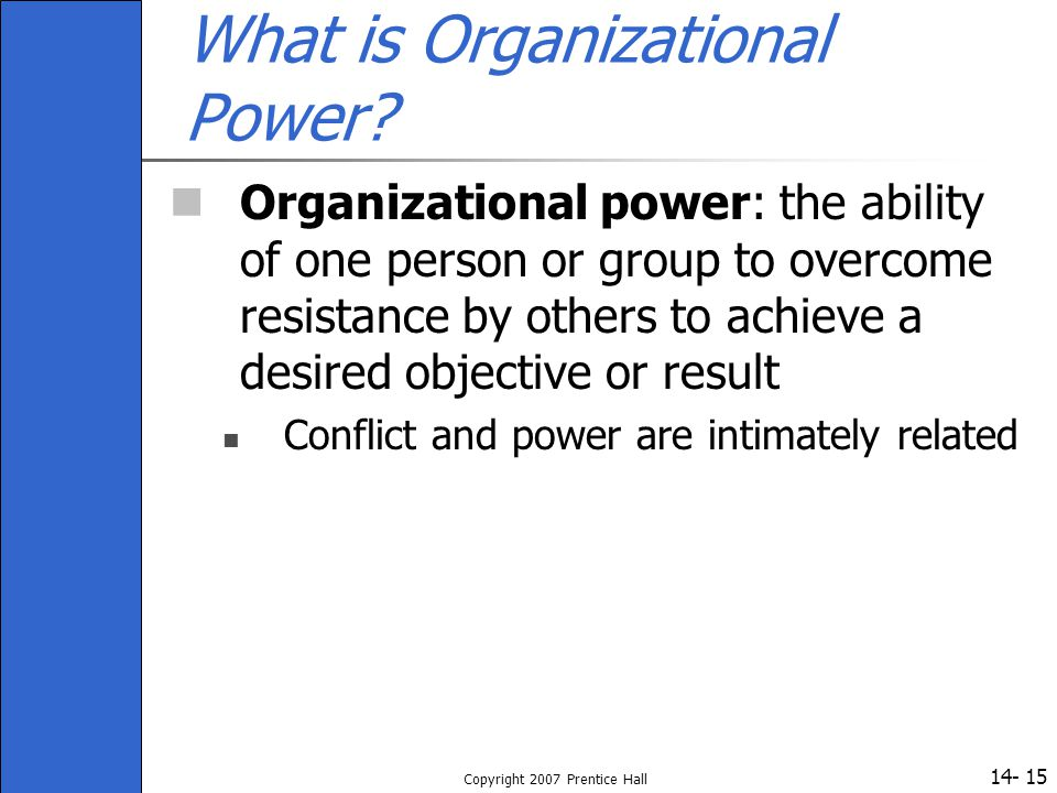 14- Copyright 2007 Prentice Hall 15 What is Organizational Power? Organizational power: the ability of one person or group to overcome resistance by o