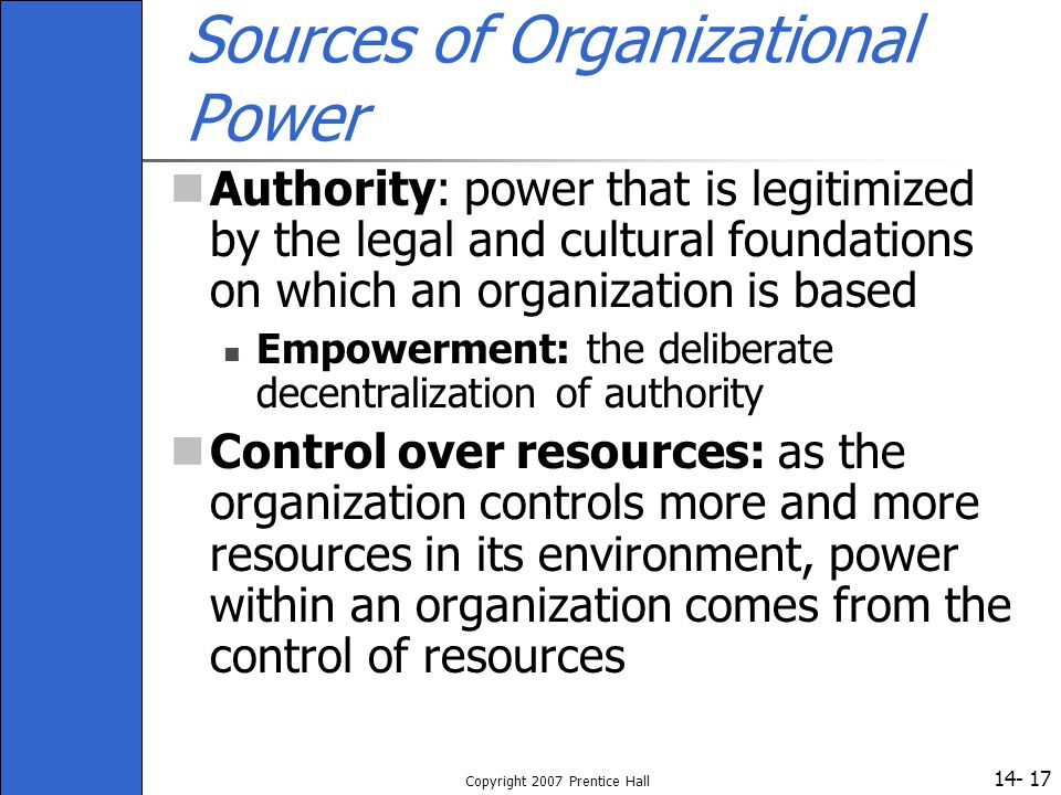 14- Copyright 2007 Prentice Hall 17 Sources of Organizational Power Authority: power that is legitimized by the legal and cultural foundations on whic