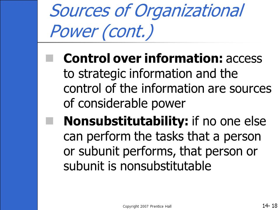 14- Copyright 2007 Prentice Hall 18 Sources of Organizational Power (cont.) Control over information: access to strategic information and the control