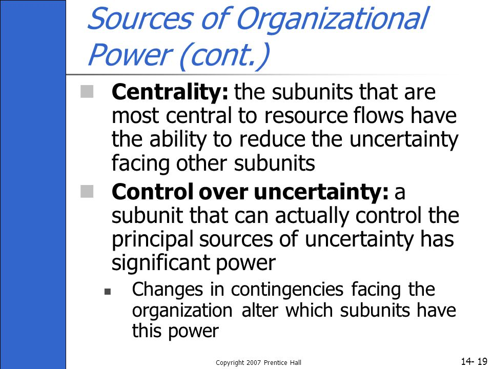 14- Copyright 2007 Prentice Hall 19 Sources of Organizational Power (cont.) Centrality: the subunits that are most central to resource flows have the