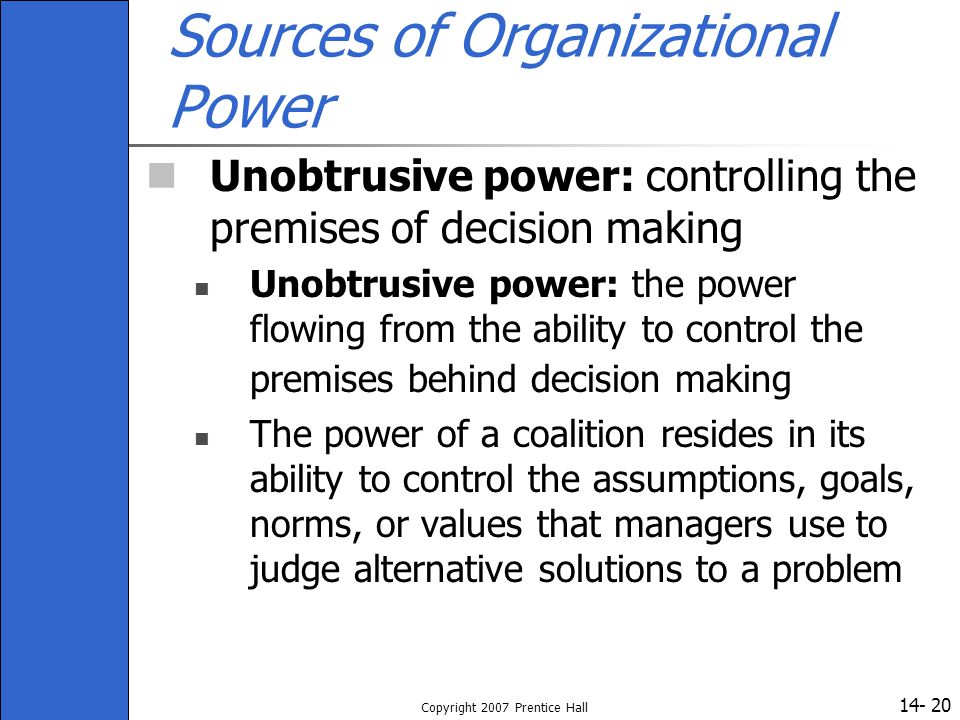 14- Copyright 2007 Prentice Hall 20 Sources of Organizational Power Unobtrusive power: controlling the premises of decision making Unobtrusive power: