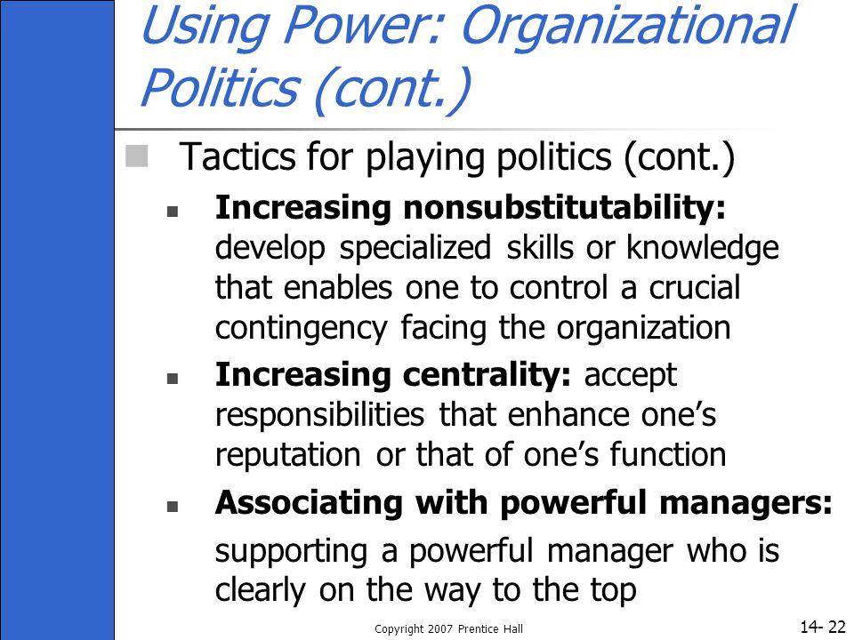 14- Copyright 2007 Prentice Hall 22 Using Power: Organizational Politics (cont.) Tactics for playing politics (cont.) Increasing nonsubstitutability: