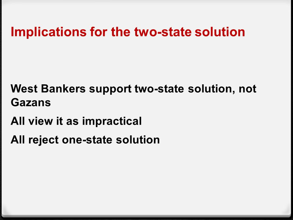Implications for the two-state solution West Bankers support two-state solution, not Gazans All view it as impractical All reject one-state solution