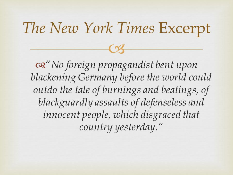   No foreign propagandist bent upon blackening Germany before the world could outdo the tale of burnings and beatings, of blackguardly assaults of defenseless and innocent people, which disgraced that country yesterday. The New York Times Excerpt
