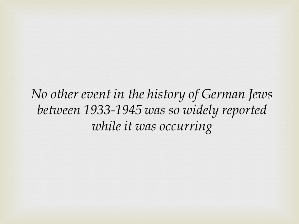 No other event in the history of German Jews between 1933-1945 was so widely reported while it was occurring