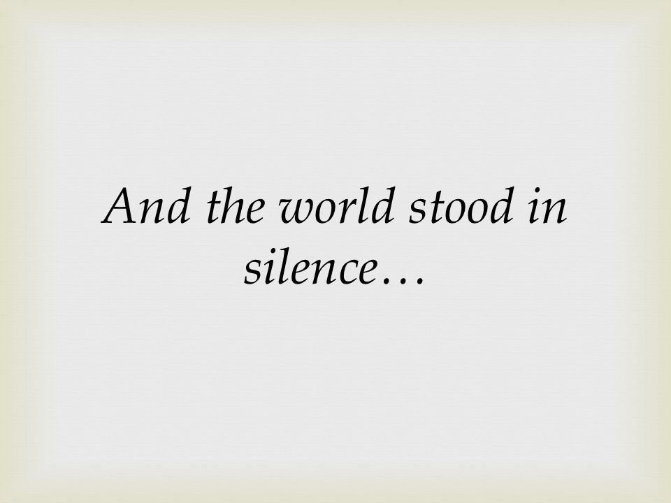 And the world stood in silence…