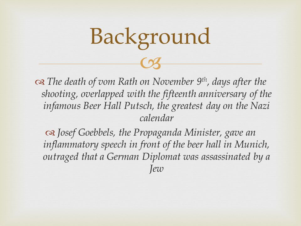   The death of vom Rath on November 9 th, days after the shooting, overlapped with the fifteenth anniversary of the infamous Beer Hall Putsch, the greatest day on the Nazi calendar  Josef Goebbels, the Propaganda Minister, gave an inflammatory speech in front of the beer hall in Munich, outraged that a German Diplomat was assassinated by a Jew Background