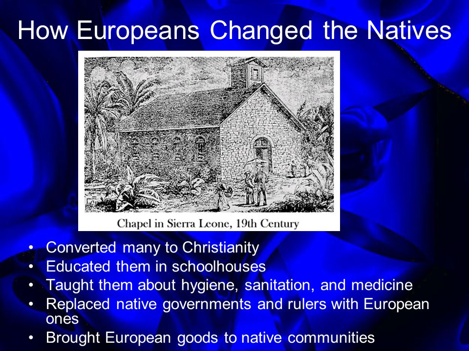 How Europeans Changed the Natives Converted many to Christianity Educated them in schoolhouses Taught them about hygiene, sanitation, and medicine Rep