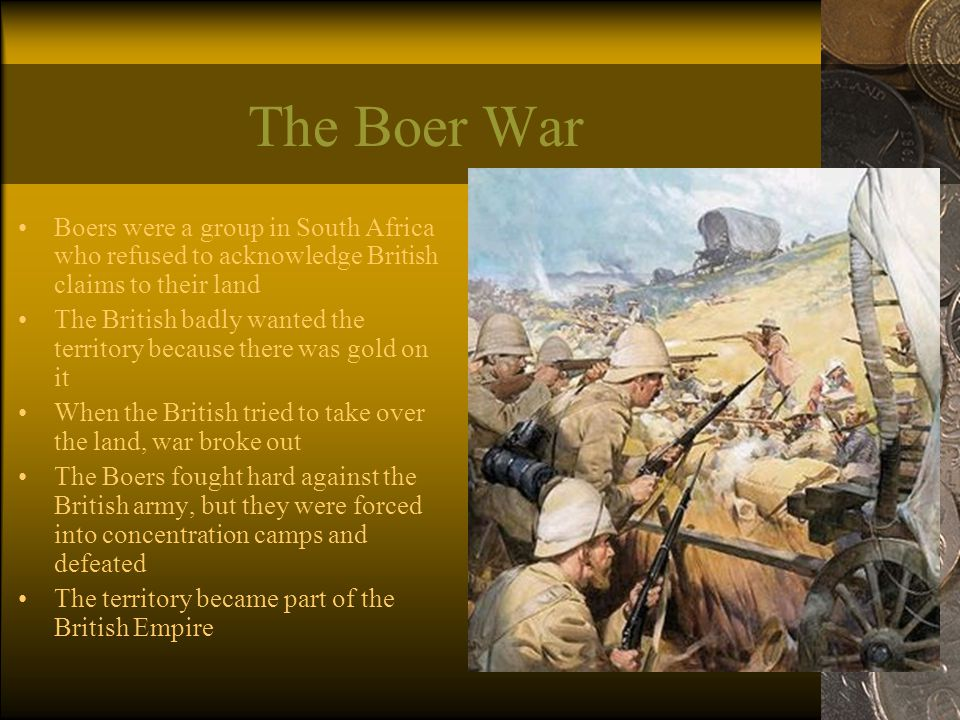The Boer War Boers were a group in South Africa who refused to acknowledge British claims to their land The British badly wanted the territory because