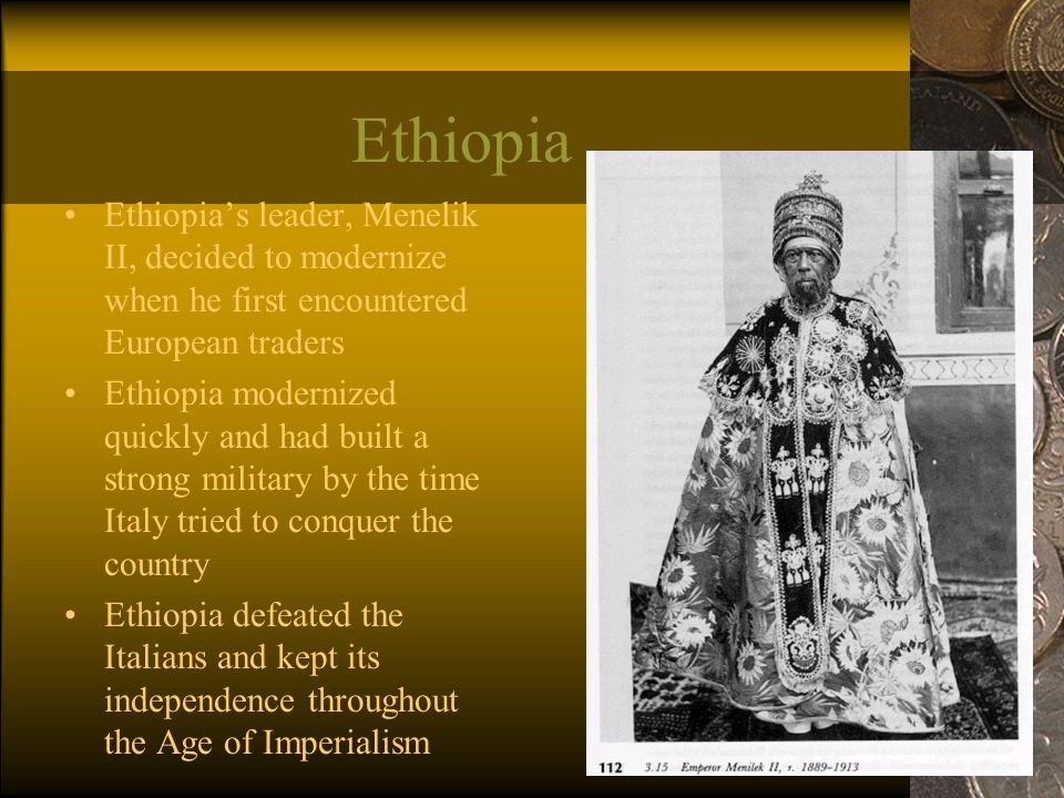 Ethiopia Ethiopia's leader, Menelik II, decided to modernize when he first encountered European traders Ethiopia modernized quickly and had built a strong military by the time Italy tried to conquer the country Ethiopia defeated the Italians and kept its independence throughout the Age of Imperialism