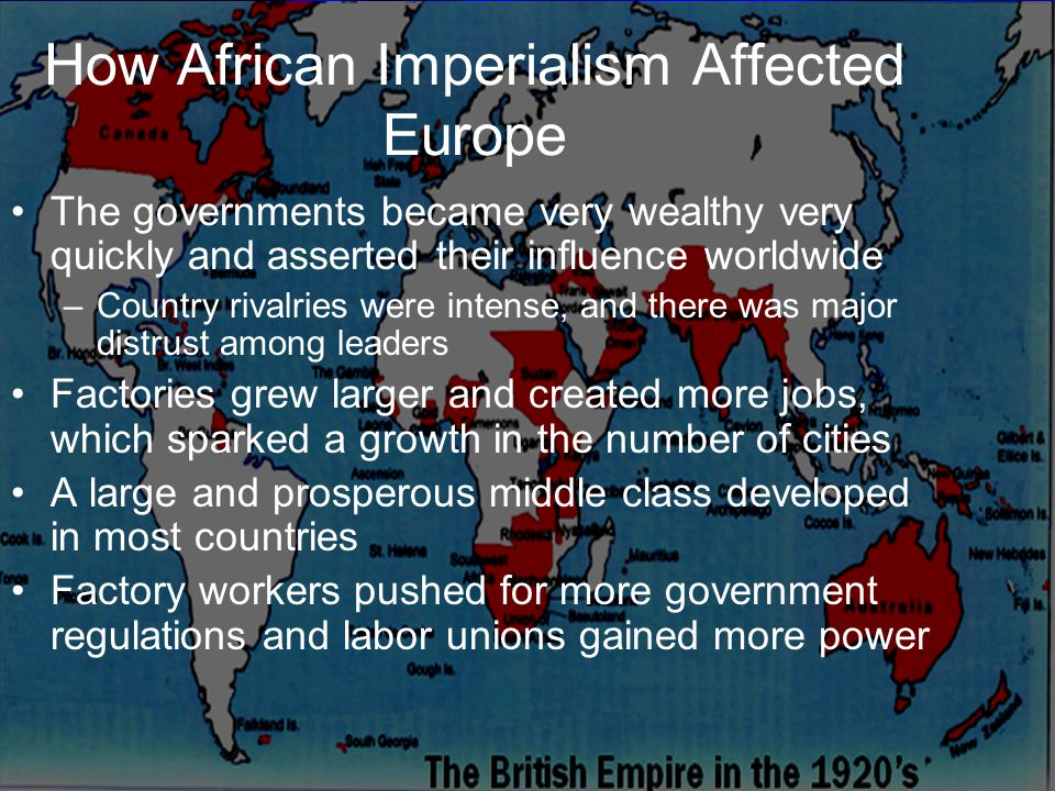 How African Imperialism Affected Europe The governments became very wealthy very quickly and asserted their influence worldwide –Country rivalries were intense, and there was major distrust among leaders Factories grew larger and created more jobs, which sparked a growth in the number of cities A large and prosperous middle class developed in most countries Factory workers pushed for more government regulations and labor unions gained more power
