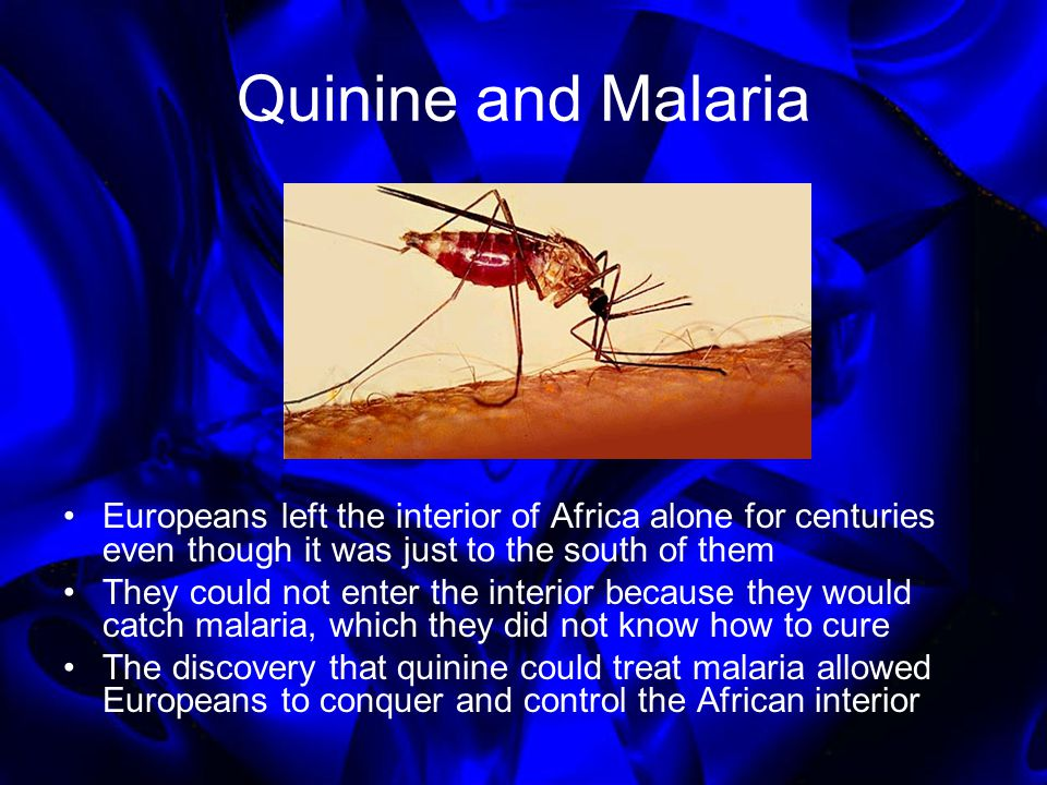 Quinine and Malaria Europeans left the interior of Africa alone for centuries even though it was just to the south of them They could not enter the interior because they would catch malaria, which they did not know how to cure The discovery that quinine could treat malaria allowed Europeans to conquer and control the African interior