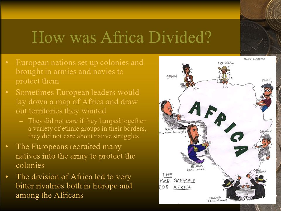How was Africa Divided? European nations set up colonies and brought in armies and navies to protect them Sometimes European leaders would lay down a