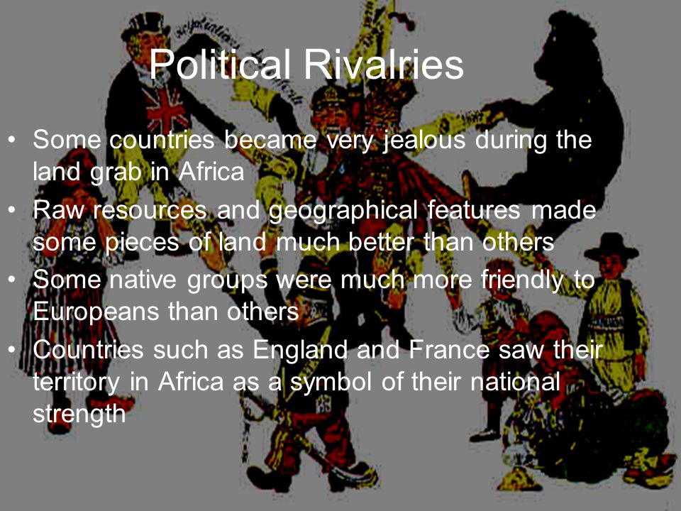 Political Rivalries Some countries became very jealous during the land grab in Africa Raw resources and geographical features made some pieces of land much better than others Some native groups were much more friendly to Europeans than others Countries such as England and France saw their territory in Africa as a symbol of their national strength