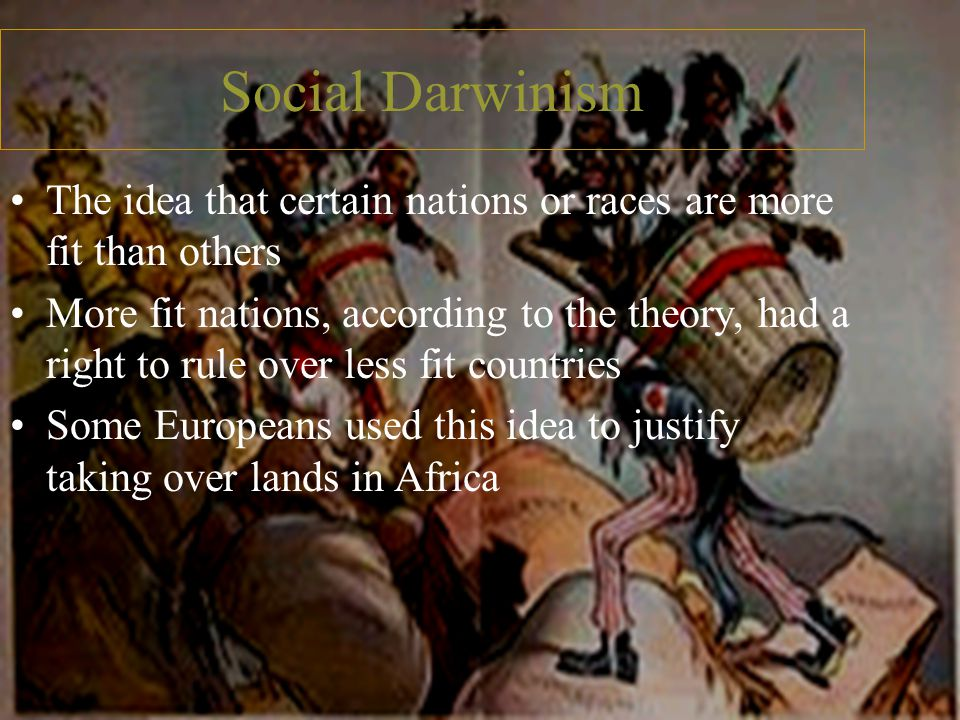 Social Darwinism The idea that certain nations or races are more fit than others More fit nations, according to the theory, had a right to rule over less fit countries Some Europeans used this idea to justify taking over lands in Africa