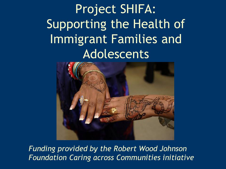 Project SHIFA: Supporting the Health of Immigrant Families and Adolescents Funding provided by the Robert Wood Johnson Foundation Caring across Communities initiative