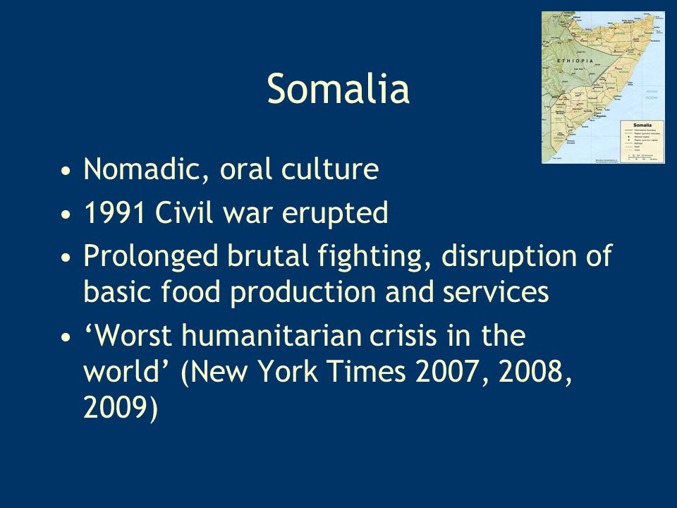 Nomadic, oral culture 1991 Civil war erupted Prolonged brutal fighting, disruption of basic food production and services 'Worst humanitarian crisis in the world' (New York Times 2007, 2008, 2009)