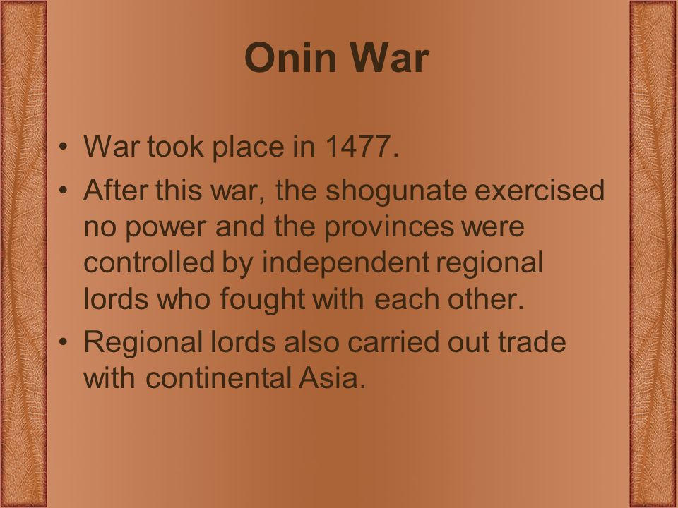 Onin War War took place in 1477. After this war, the shogunate exercised no power and the provinces were controlled by independent regional lords who
