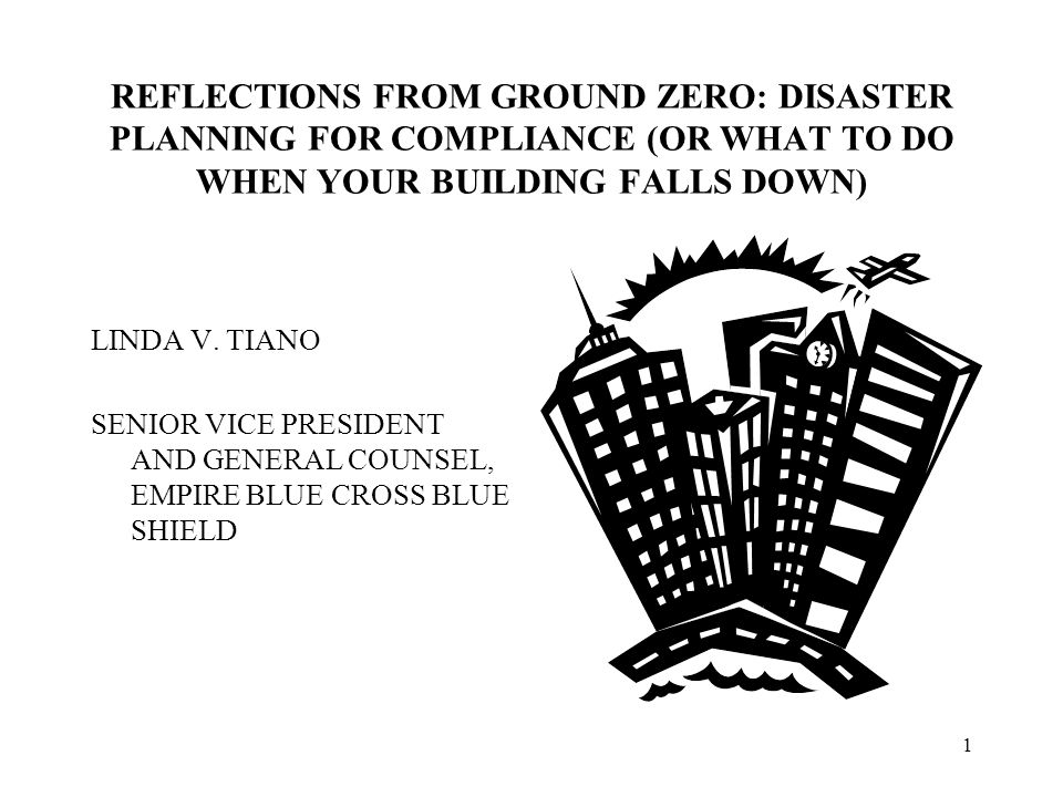 1 REFLECTIONS FROM GROUND ZERO: DISASTER PLANNING FOR COMPLIANCE (OR WHAT TO DO WHEN YOUR BUILDING FALLS DOWN) LINDA V.