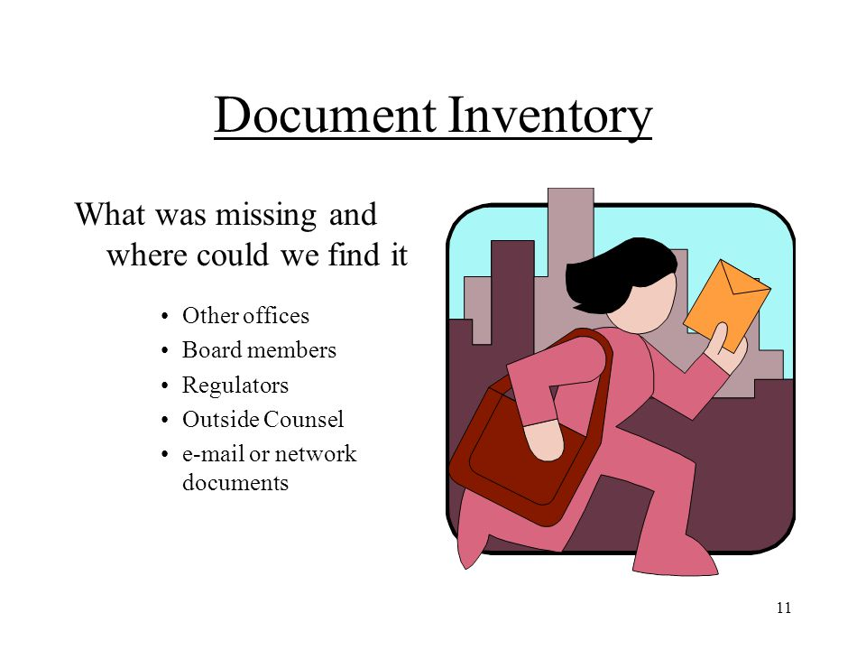11 Document Inventory What was missing and where could we find it Other offices Board members Regulators Outside Counsel e-mail or network documents