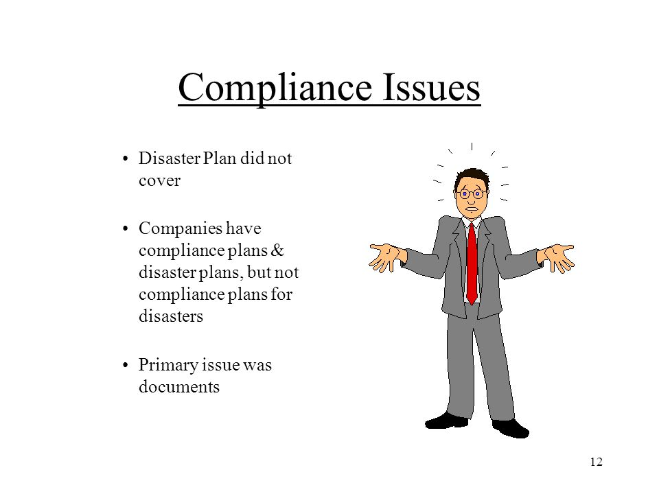 12 Compliance Issues Disaster Plan did not cover Companies have compliance plans & disaster plans, but not compliance plans for disasters Primary issu