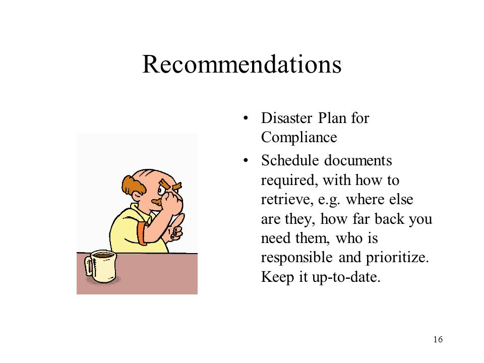 16 Recommendations Disaster Plan for Compliance Schedule documents required, with how to retrieve, e.g. where else are they, how far back you need the