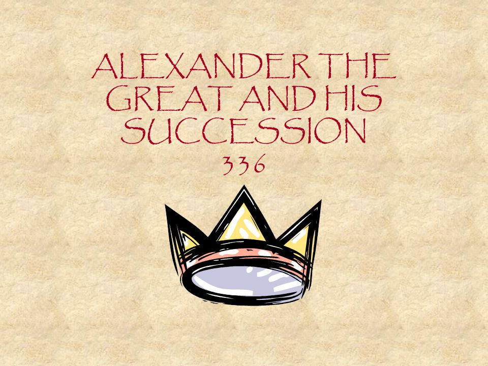 ALEXANDER THE GREAT AND HIS SUCCESSION 336