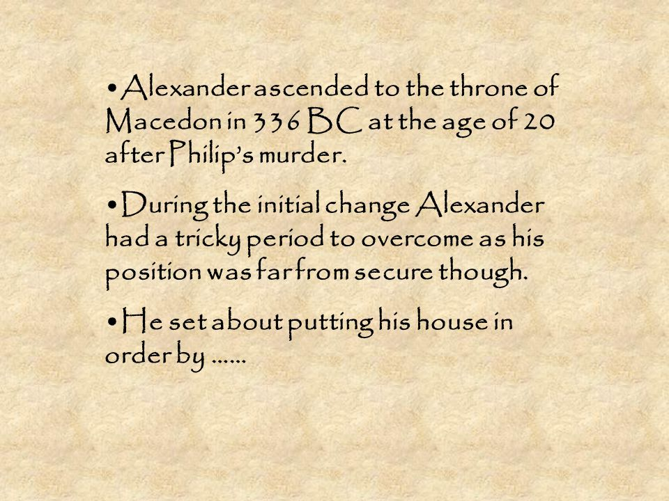 Alexander ascended to the throne of Macedon in 336 BC at the age of 20 after Philip's murder. During the initial change Alexander had a tricky period